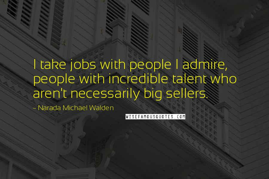Narada Michael Walden quotes: I take jobs with people I admire, people with incredible talent who aren't necessarily big sellers.