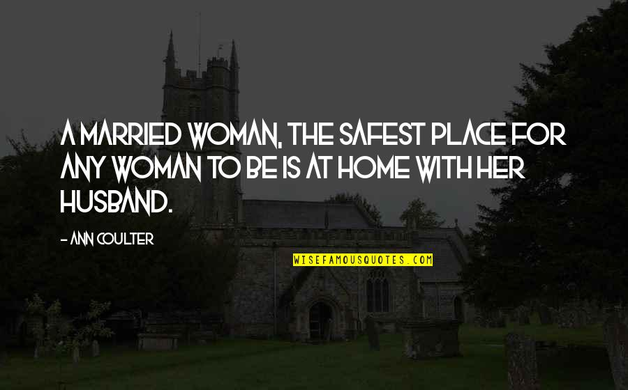Narcissistic Boyfriends Quotes By Ann Coulter: A married woman, the safest place for any