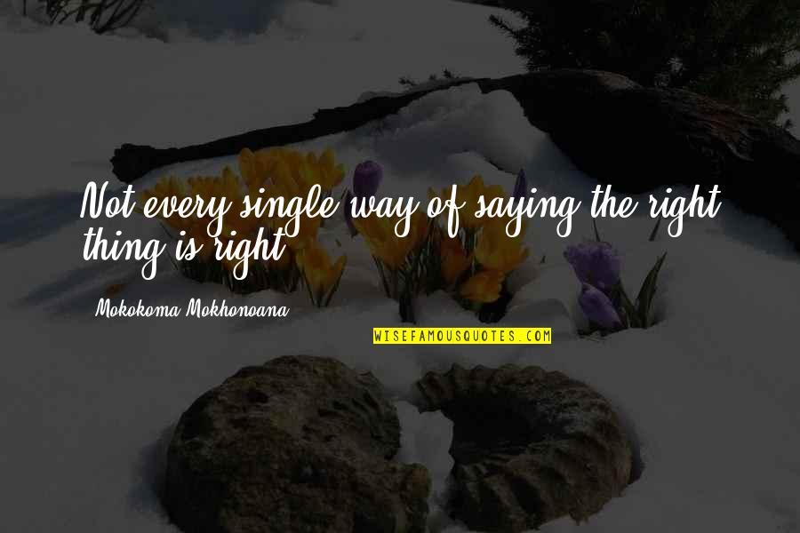 Narcissistic Boyfriends Quotes By Mokokoma Mokhonoana: Not every single way of saying the right