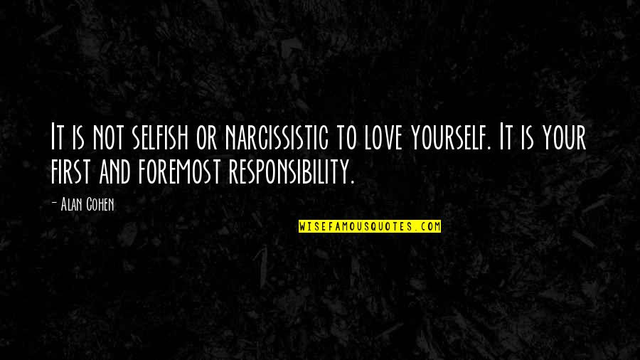 Narcissistic Quotes By Alan Cohen: It is not selfish or narcissistic to love