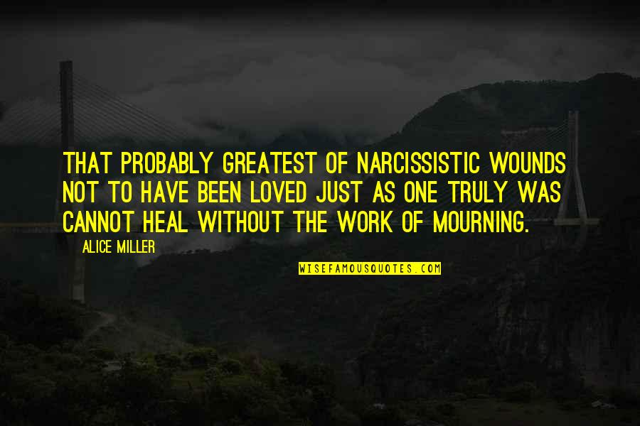 Narcissistic Quotes By Alice Miller: That probably greatest of narcissistic wounds not to