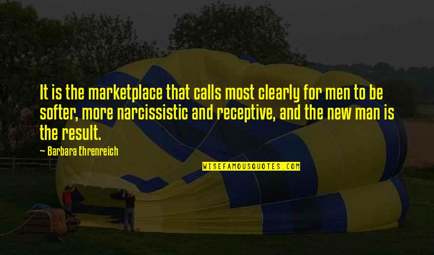 Narcissistic Quotes By Barbara Ehrenreich: It is the marketplace that calls most clearly