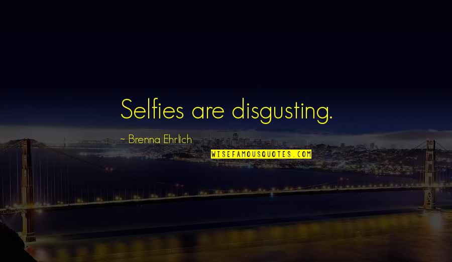 Narcissistic Quotes By Brenna Ehrlich: Selfies are disgusting.