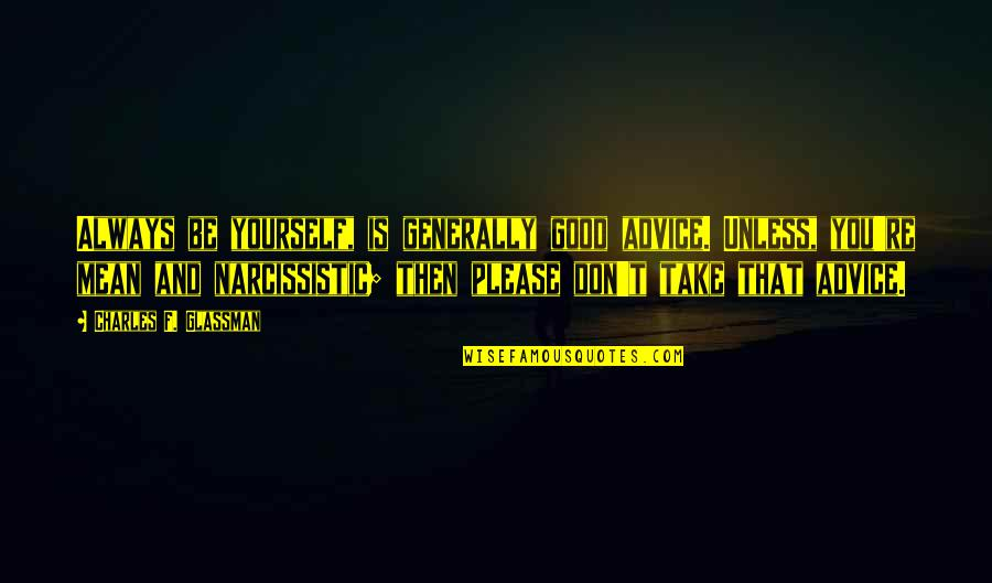Narcissistic Quotes By Charles F. Glassman: Always be yourself, is generally good advice. Unless,