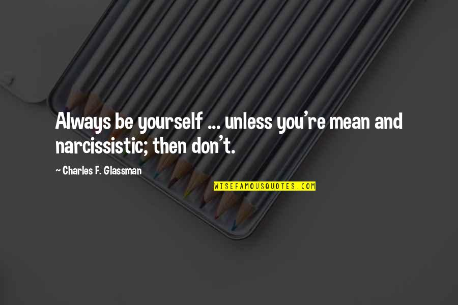 Narcissistic Quotes By Charles F. Glassman: Always be yourself ... unless you're mean and