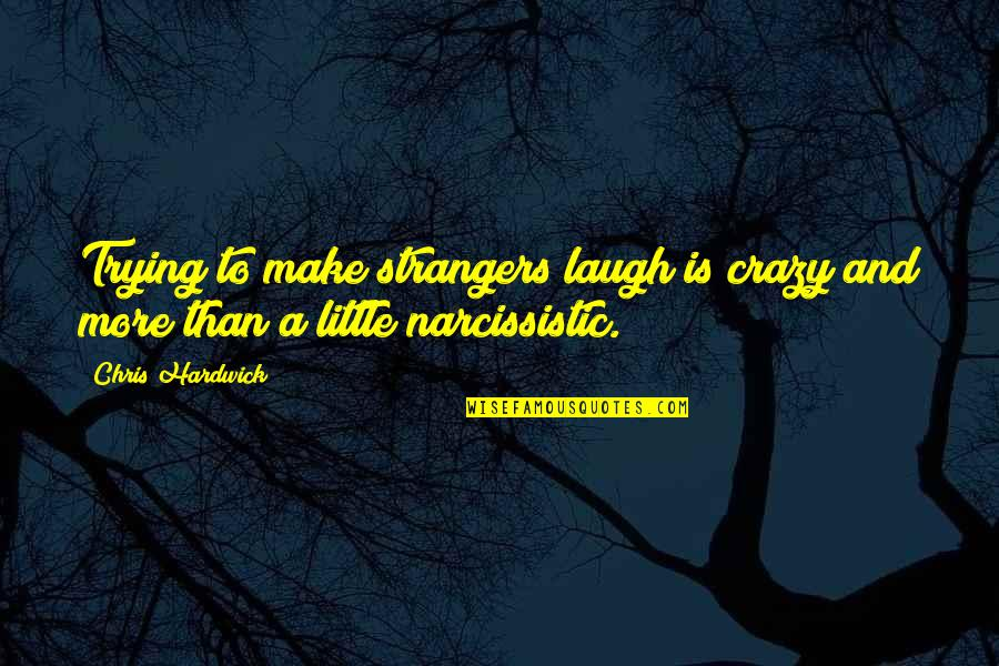 Narcissistic Quotes By Chris Hardwick: Trying to make strangers laugh is crazy and