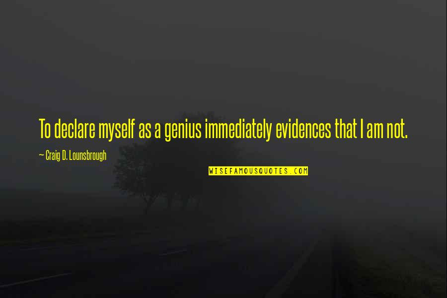 Narcissistic Quotes By Craig D. Lounsbrough: To declare myself as a genius immediately evidences