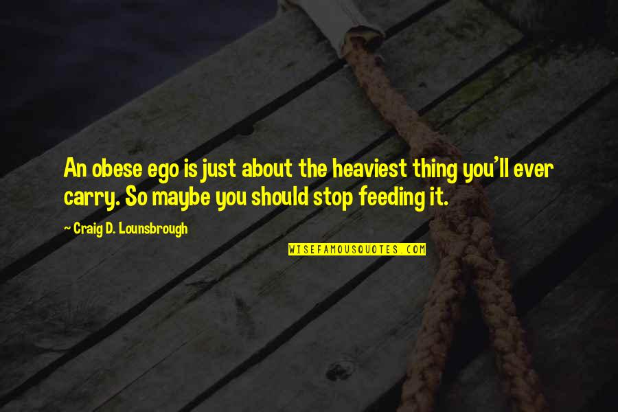Narcissistic Quotes By Craig D. Lounsbrough: An obese ego is just about the heaviest