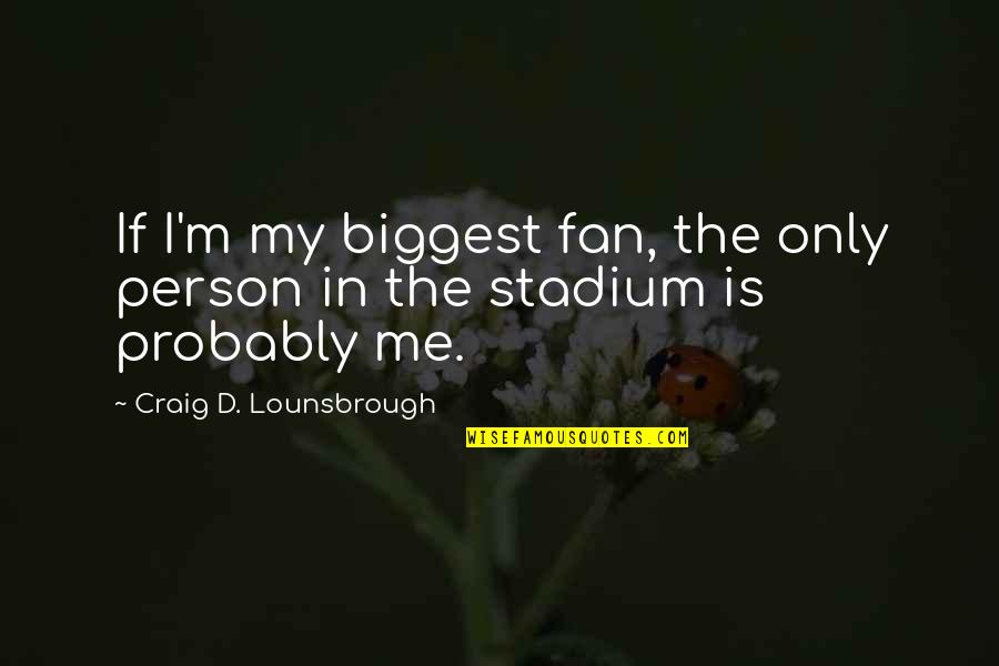 Narcissistic Quotes By Craig D. Lounsbrough: If I'm my biggest fan, the only person
