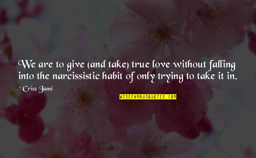 Narcissistic Quotes By Criss Jami: We are to give (and take) true love