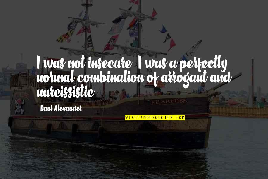 Narcissistic Quotes By Dani Alexander: I was not insecure. I was a perfectly