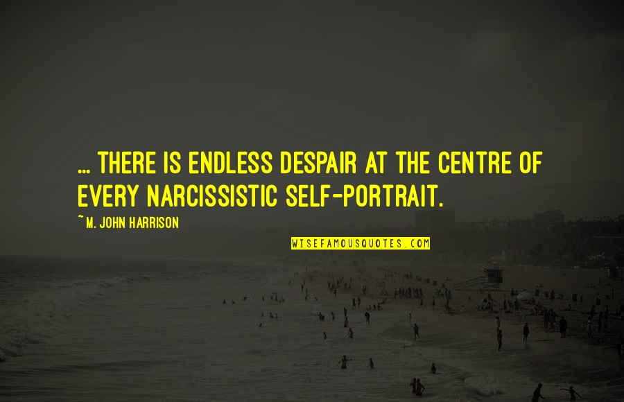 Narcissistic Quotes By M. John Harrison: ... there is endless despair at the centre