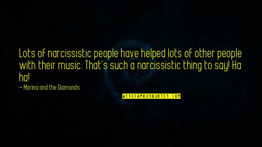 Narcissistic Quotes By Marina And The Diamonds: Lots of narcissistic people have helped lots of
