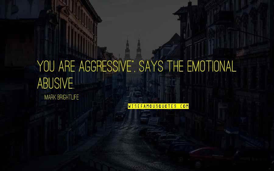 """Narcissistic Quotes By Mark Brightlife: You are aggressive"""", says the emotional abusive."""