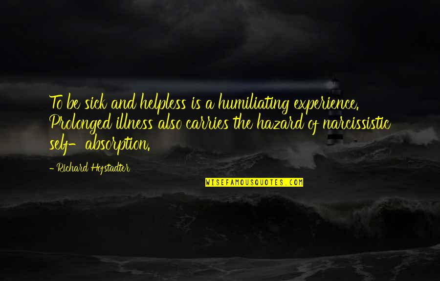 Narcissistic Quotes By Richard Hofstadter: To be sick and helpless is a humiliating