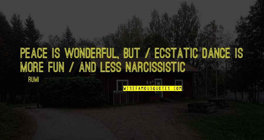 Narcissistic Quotes By Rumi: Peace is wonderful, but / ecstatic dance is
