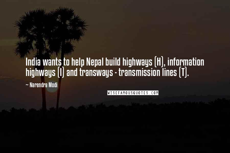 Narendra Modi quotes: India wants to help Nepal build highways (H), information highways (I) and transways - transmission lines (T).
