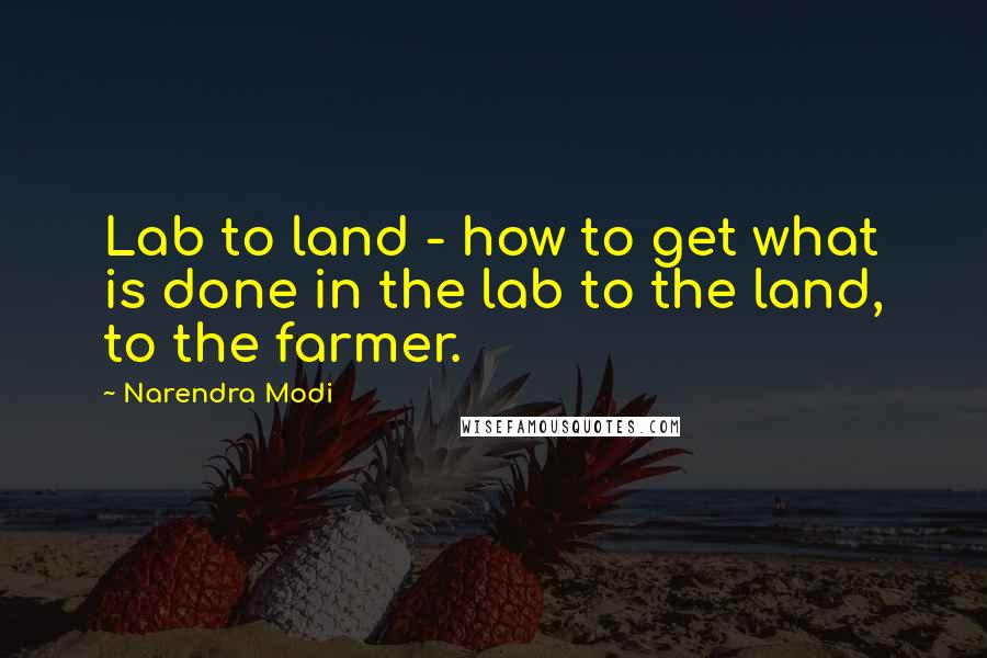 Narendra Modi quotes: Lab to land - how to get what is done in the lab to the land, to the farmer.
