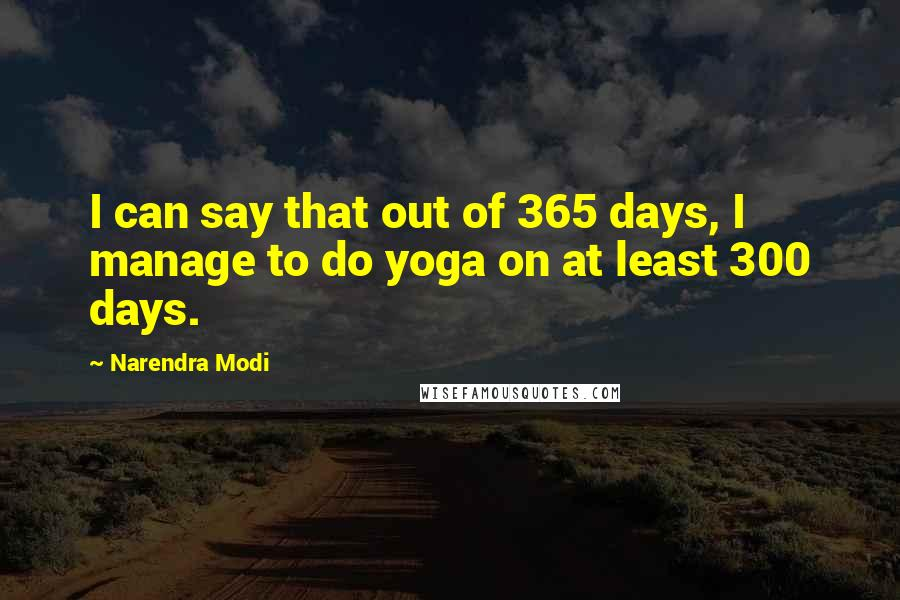 Narendra Modi quotes: I can say that out of 365 days, I manage to do yoga on at least 300 days.