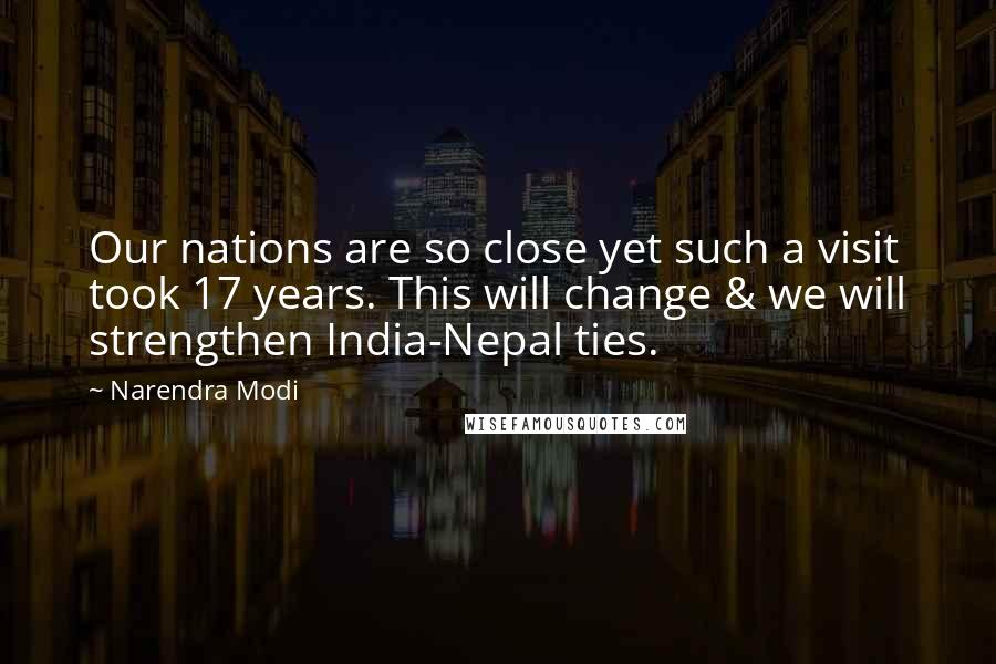 Narendra Modi quotes: Our nations are so close yet such a visit took 17 years. This will change & we will strengthen India-Nepal ties.