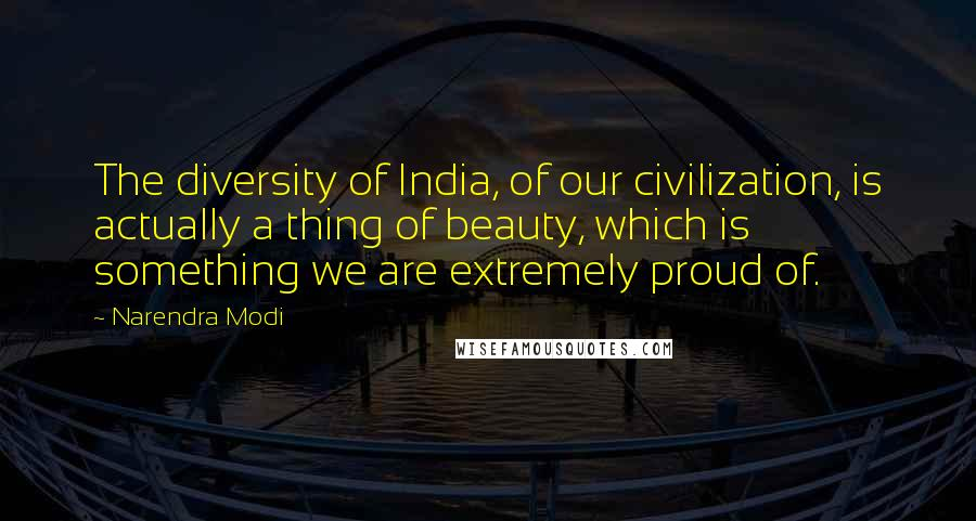 Narendra Modi quotes: The diversity of India, of our civilization, is actually a thing of beauty, which is something we are extremely proud of.