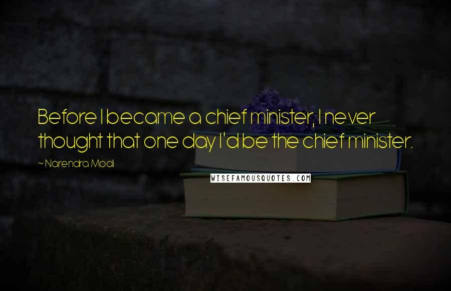 Narendra Modi quotes: Before I became a chief minister, I never thought that one day I'd be the chief minister.