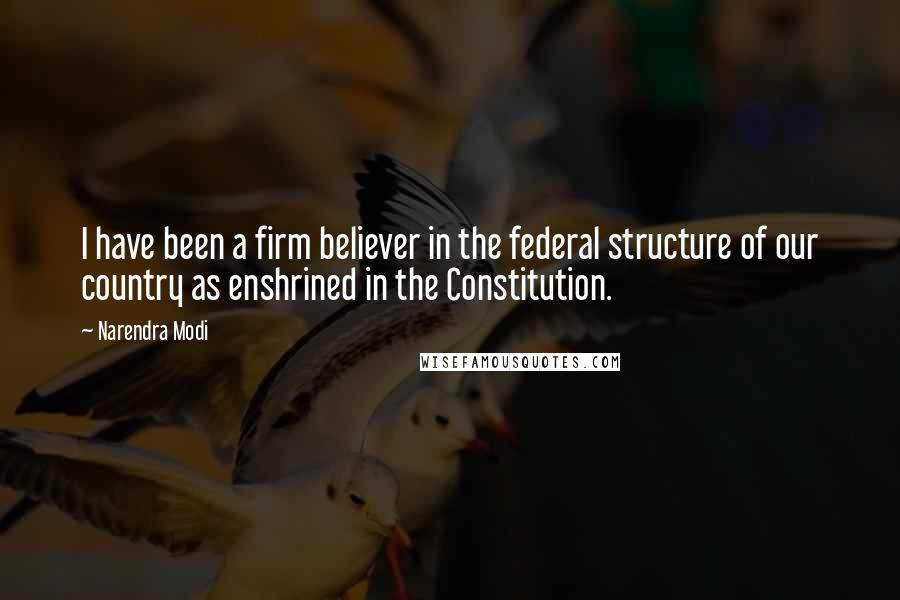 Narendra Modi quotes: I have been a firm believer in the federal structure of our country as enshrined in the Constitution.