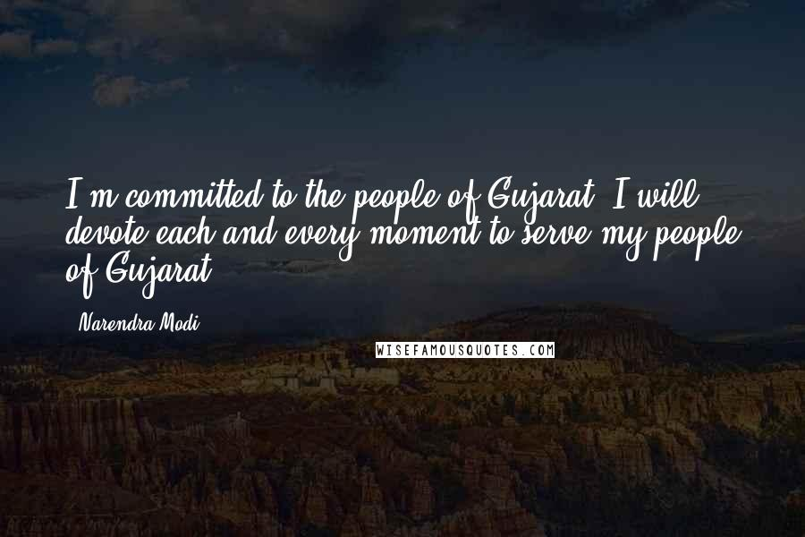 Narendra Modi quotes: I'm committed to the people of Gujarat. I will devote each and every moment to serve my people of Gujarat.