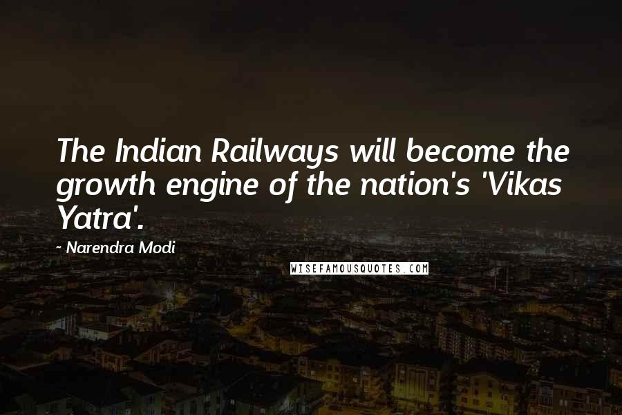 Narendra Modi quotes: The Indian Railways will become the growth engine of the nation's 'Vikas Yatra'.
