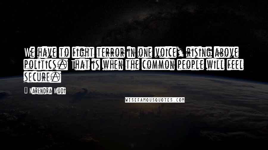 Narendra Modi quotes: We have to fight terror in one voice, rising above politics. That is when the common people will feel secure.