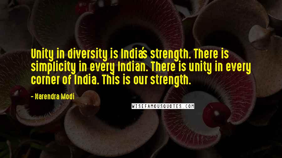 Narendra Modi quotes: Unity in diversity is India's strength. There is simplicity in every Indian. There is unity in every corner of India. This is our strength.