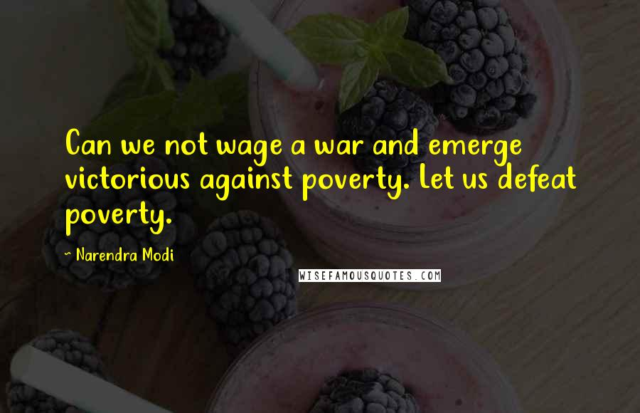 Narendra Modi quotes: Can we not wage a war and emerge victorious against poverty. Let us defeat poverty.