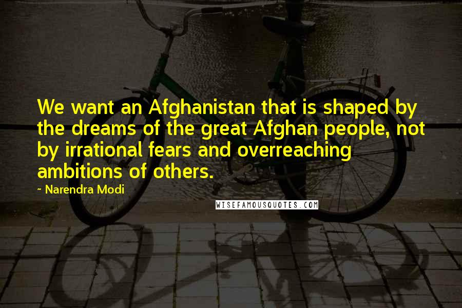 Narendra Modi quotes: We want an Afghanistan that is shaped by the dreams of the great Afghan people, not by irrational fears and overreaching ambitions of others.