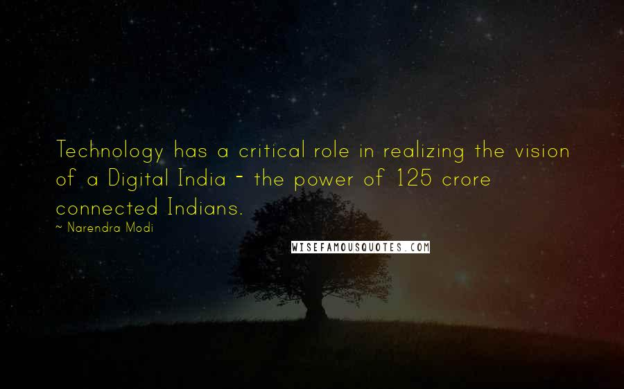 Narendra Modi quotes: Technology has a critical role in realizing the vision of a Digital India - the power of 125 crore connected Indians.
