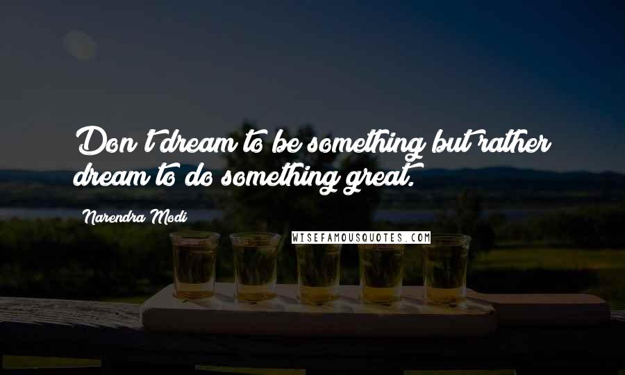 Narendra Modi quotes: Don't dream to be something but rather dream to do something great.