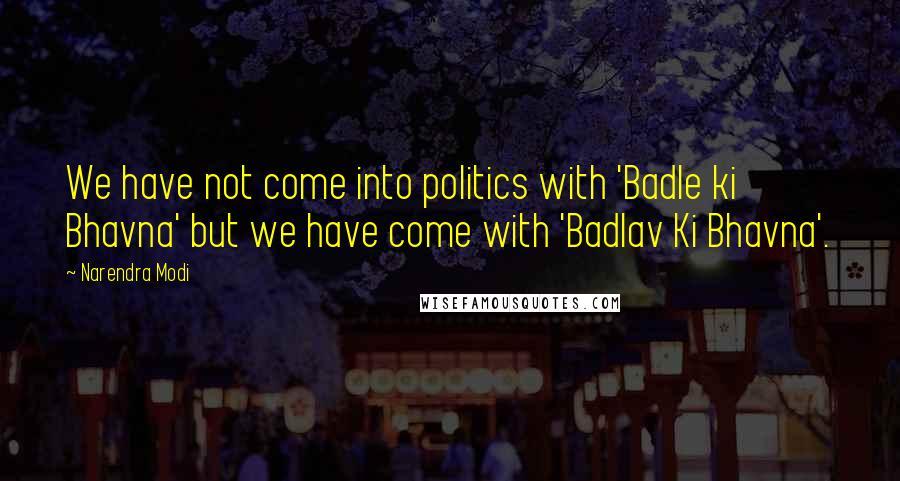 Narendra Modi quotes: We have not come into politics with 'Badle ki Bhavna' but we have come with 'Badlav Ki Bhavna'.