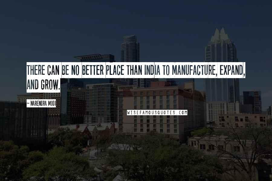 Narendra Modi quotes: There can be no better place than India to manufacture, expand, and grow.