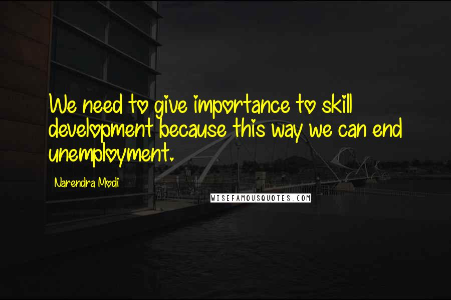 Narendra Modi quotes: We need to give importance to skill development because this way we can end unemployment.