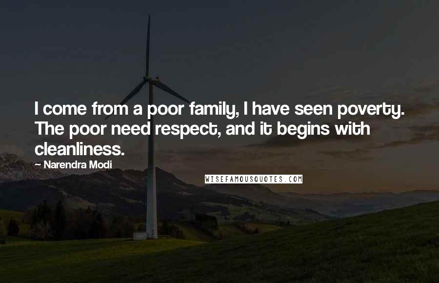 Narendra Modi quotes: I come from a poor family, I have seen poverty. The poor need respect, and it begins with cleanliness.