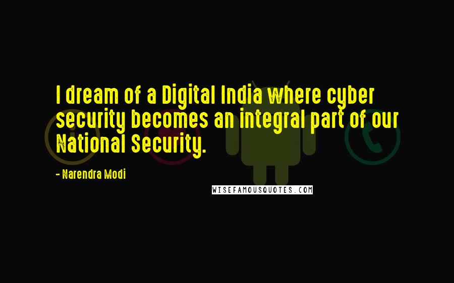 Narendra Modi quotes: I dream of a Digital India where cyber security becomes an integral part of our National Security.