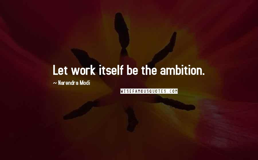 Narendra Modi quotes: Let work itself be the ambition.