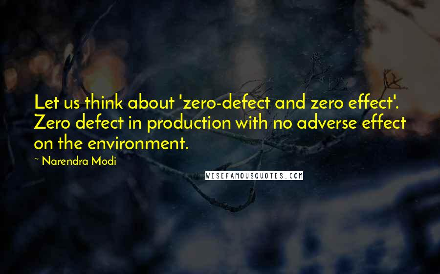 Narendra Modi quotes: Let us think about 'zero-defect and zero effect'. Zero defect in production with no adverse effect on the environment.
