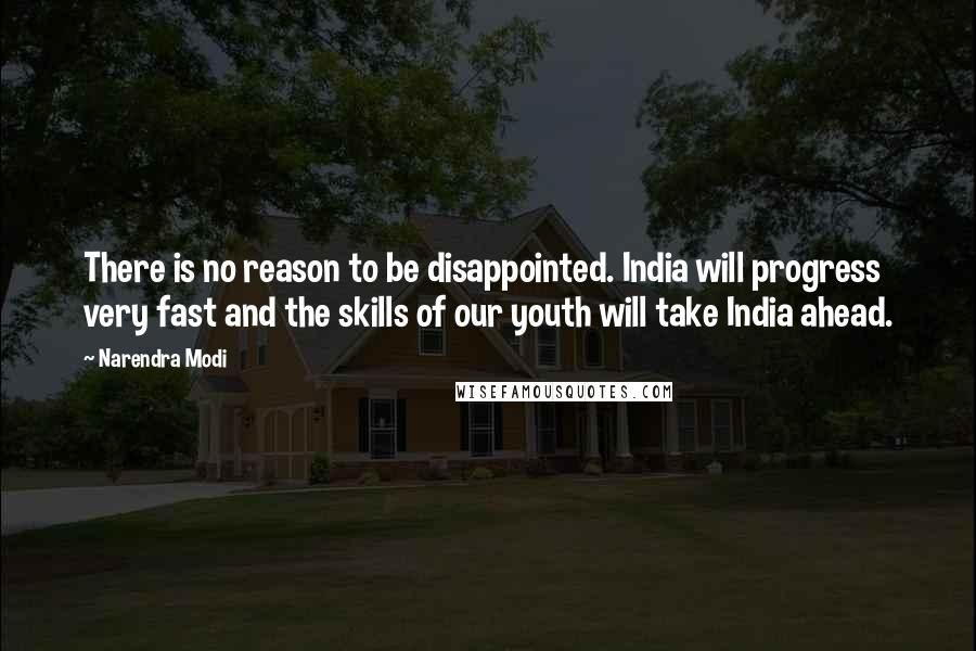 Narendra Modi quotes: There is no reason to be disappointed. India will progress very fast and the skills of our youth will take India ahead.