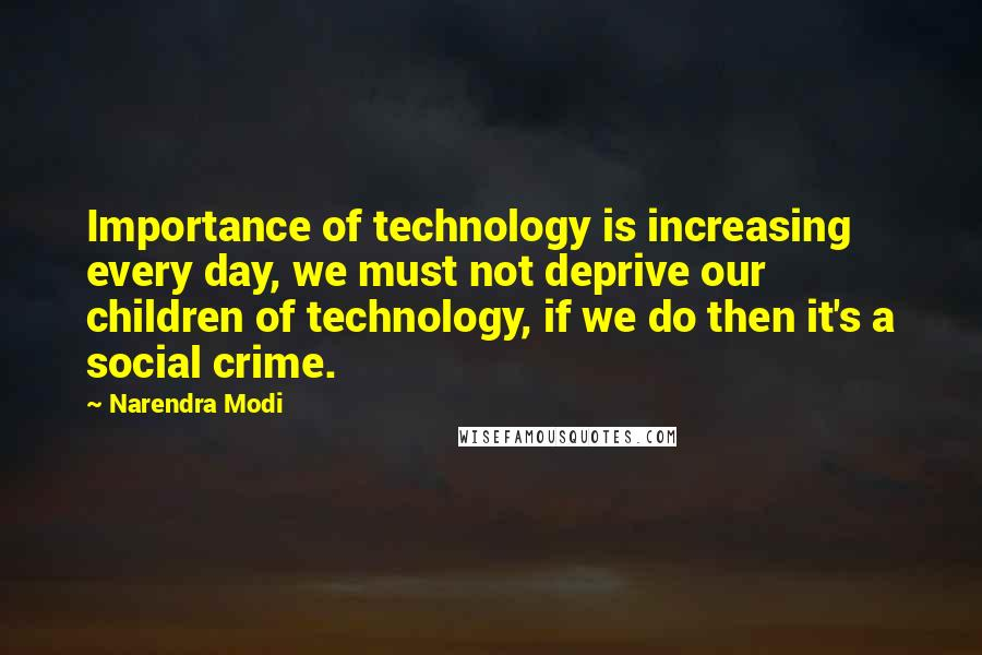 Narendra Modi quotes: Importance of technology is increasing every day, we must not deprive our children of technology, if we do then it's a social crime.