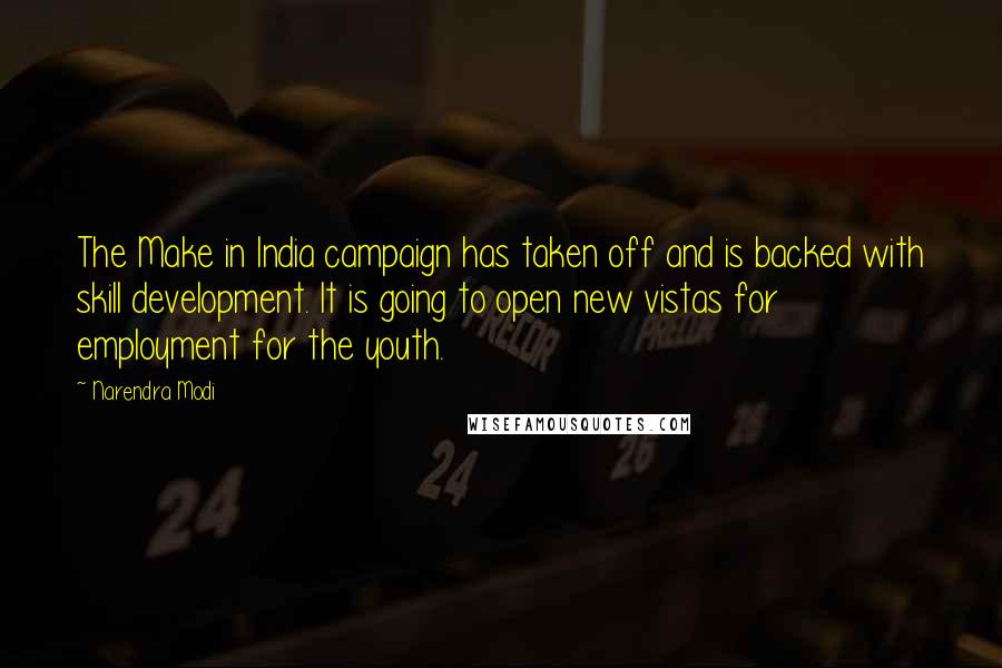 Narendra Modi quotes: The Make in India campaign has taken off and is backed with skill development. It is going to open new vistas for employment for the youth.