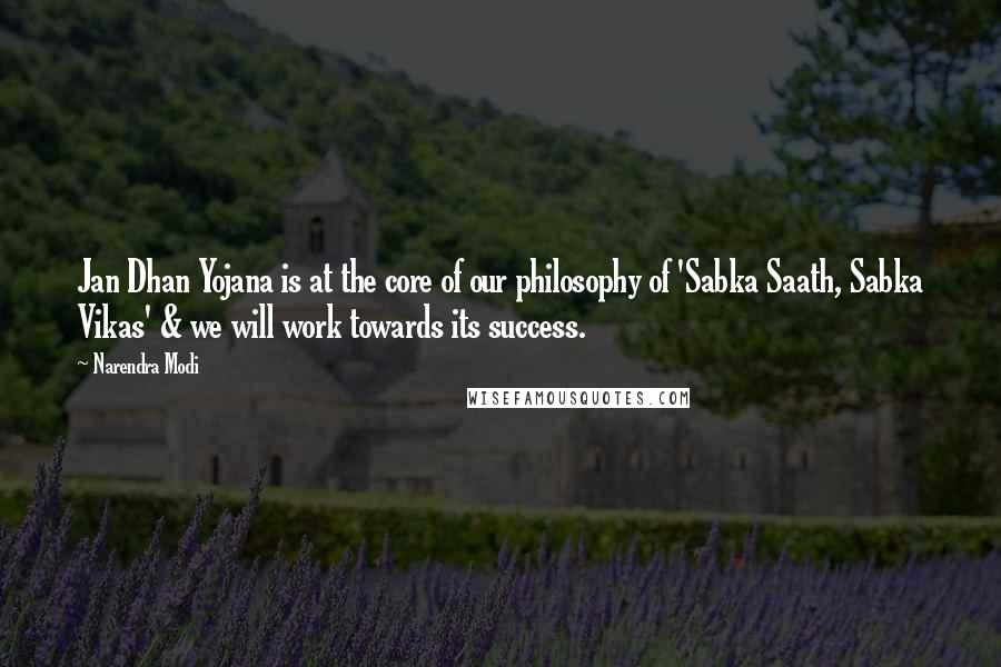 Narendra Modi quotes: Jan Dhan Yojana is at the core of our philosophy of 'Sabka Saath, Sabka Vikas' & we will work towards its success.