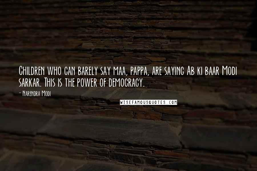 Narendra Modi quotes: Children who can barely say maa, pappa, are saying Ab ki baar Modi sarkar. This is the power of democracy.