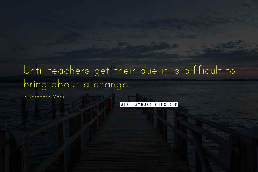 Narendra Modi quotes: Until teachers get their due it is difficult to bring about a change.