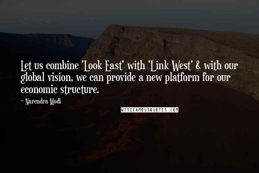 Narendra Modi quotes: Let us combine 'Look East' with 'Link West' & with our global vision, we can provide a new platform for our economic structure.