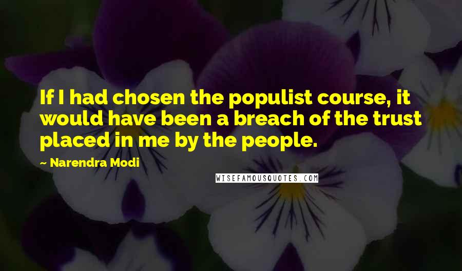 Narendra Modi quotes: If I had chosen the populist course, it would have been a breach of the trust placed in me by the people.